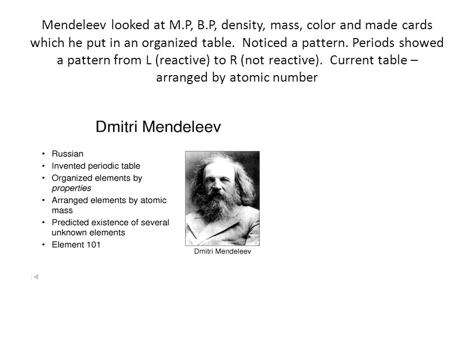 Mendeleev looked at M.P, B.P, density, mass, color and made cards which he put in an organized table. Noticed a pattern. Periods showed a pattern from