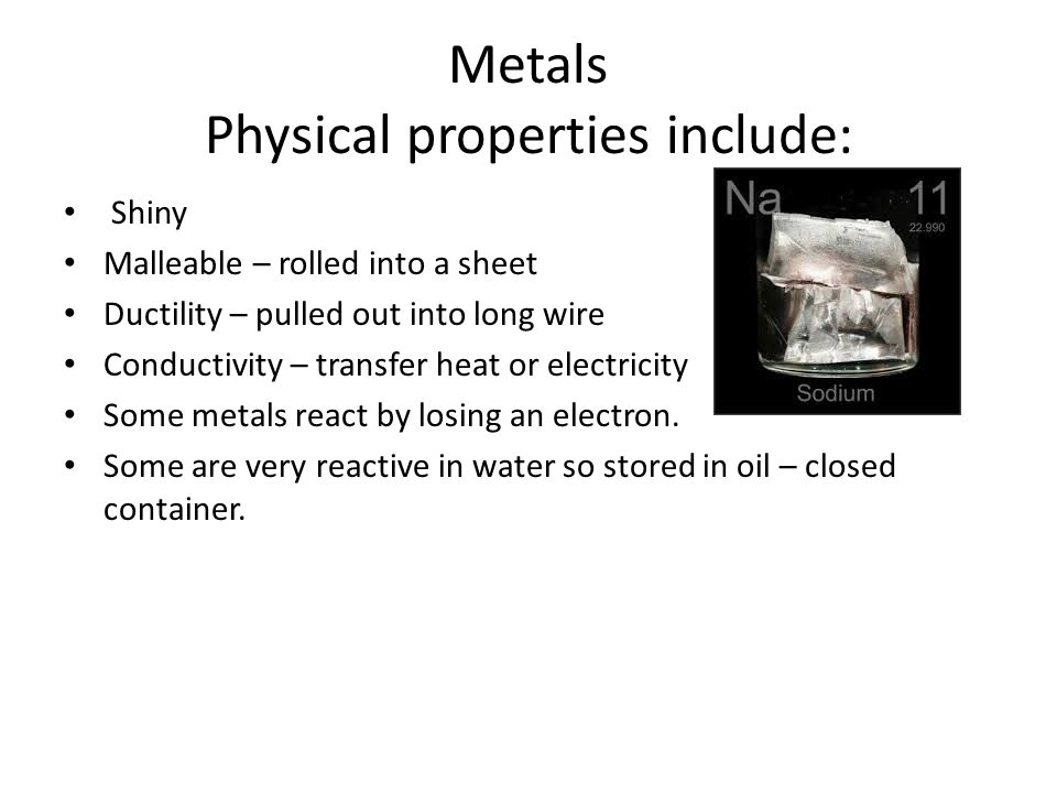 Metals Physical properties include: Shiny Malleable – rolled into a sheet Ductility – pulled out into long wire Conductivity – transfer heat or electr