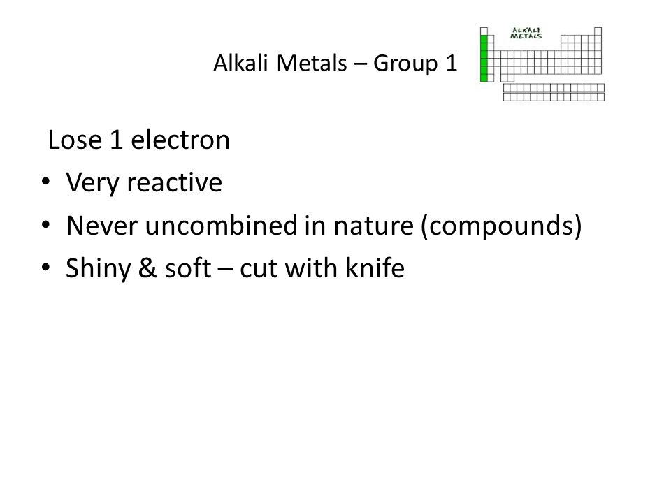 Alkali Metals – Group 1 Lose 1 electron Very reactive Never uncombined in nature (compounds) Shiny & soft – cut with knife