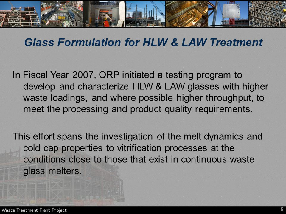 In Fiscal Year 2007, ORP initiated a testing program to develop and characterize HLW & LAW glasses with higher waste loadings, and where possible higher throughput, to meet the processing and product quality requirements.