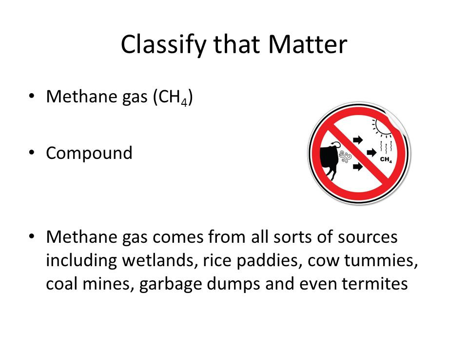 Classify that Matter Methane gas (CH 4 ) Compound Methane gas comes from all sorts of sources including wetlands, rice paddies, cow tummies, coal mine