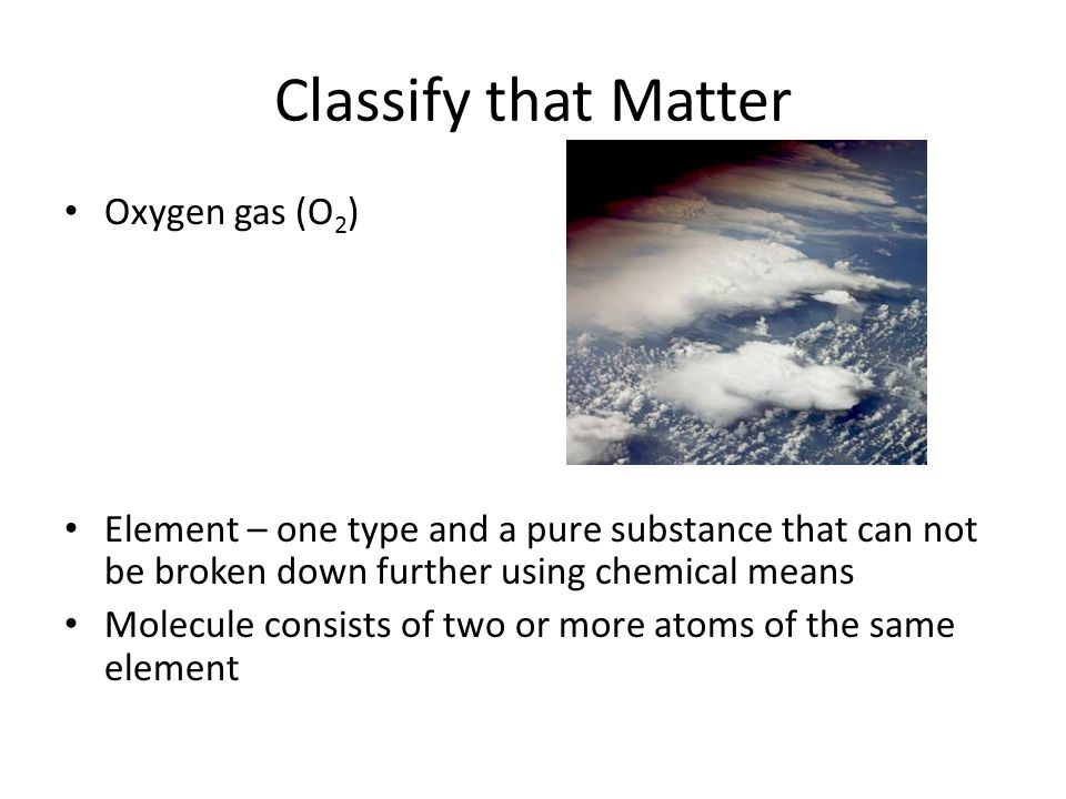 Classify that Matter Oxygen gas (O 2 ) Element – one type and a pure substance that can not be broken down further using chemical means Molecule consi