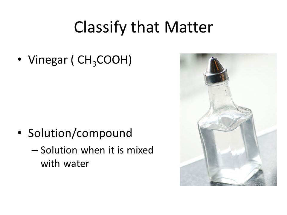 Classify that Matter Vinegar ( CH 3 COOH) Solution/compound – Solution when it is mixed with water