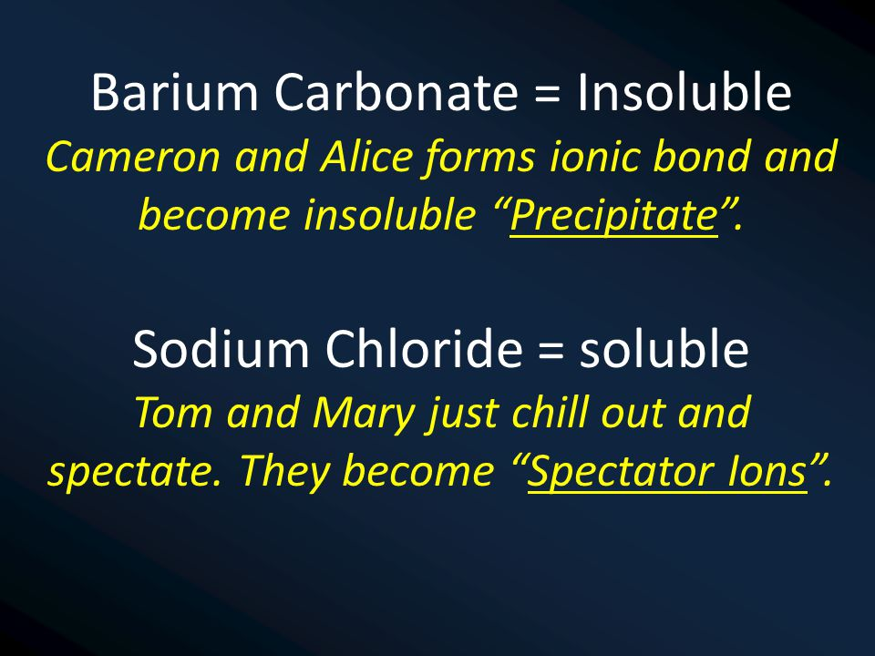 Barium Carbonate = Insoluble Cameron and Alice forms ionic bond and become insoluble Precipitate .