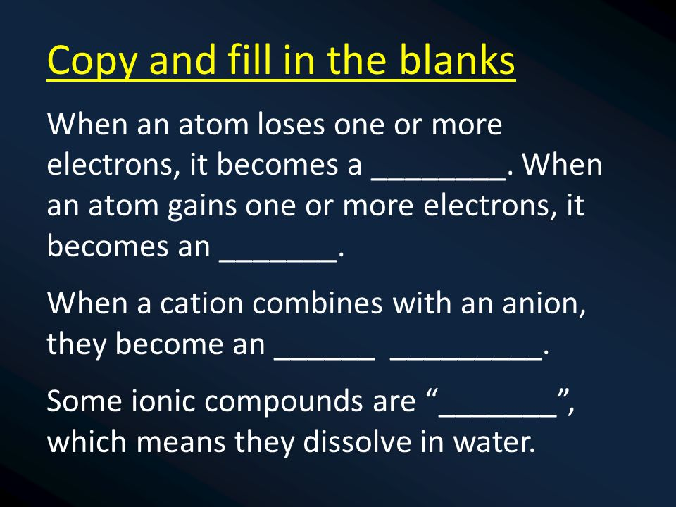 Copy and fill in the blanks When an atom loses one or more electrons, it becomes a ________.