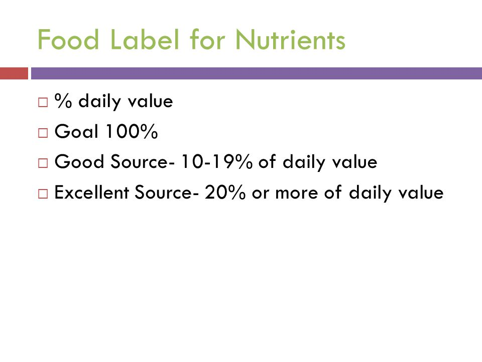 Food Label for Nutrients  % daily value  Goal 100%  Good Source- 10-19% of daily value  Excellent Source- 20% or more of daily value