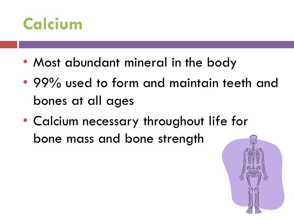 Calcium Most abundant mineral in the body 99% used to form and maintain teeth and bones at all ages Calcium necessary throughout life for bone mass and bone strength