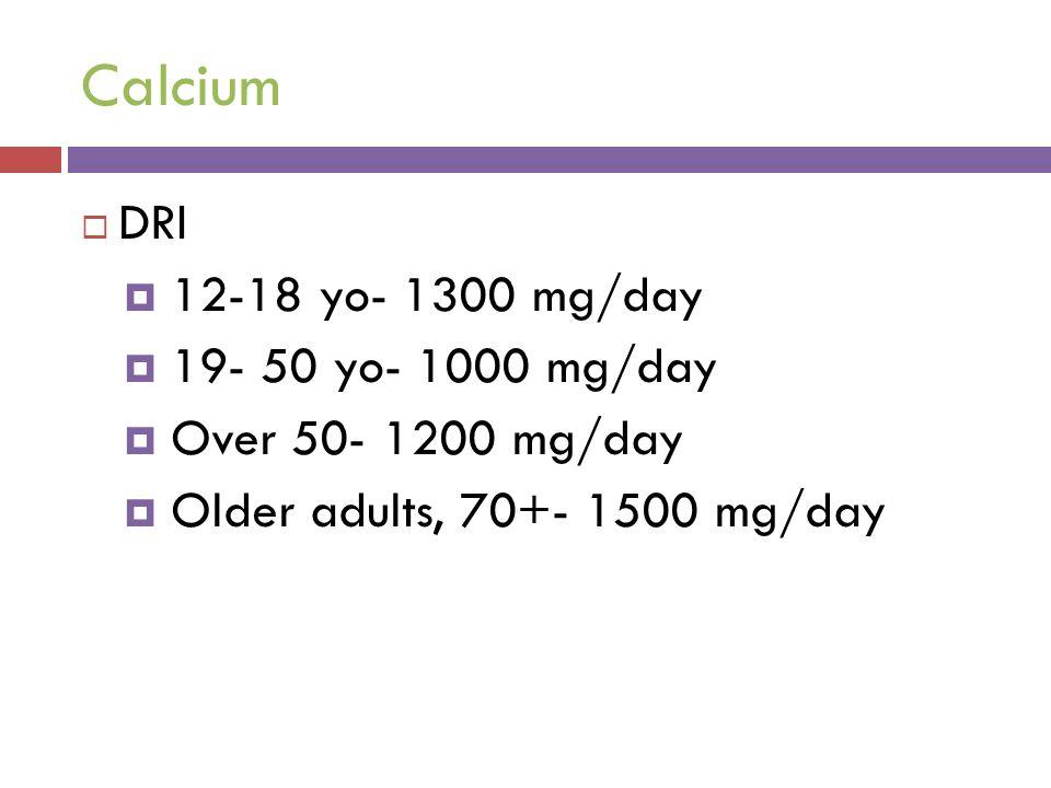 Calcium  DRI  12-18 yo- 1300 mg/day  19- 50 yo- 1000 mg/day  Over 50- 1200 mg/day  Older adults, 70+- 1500 mg/day