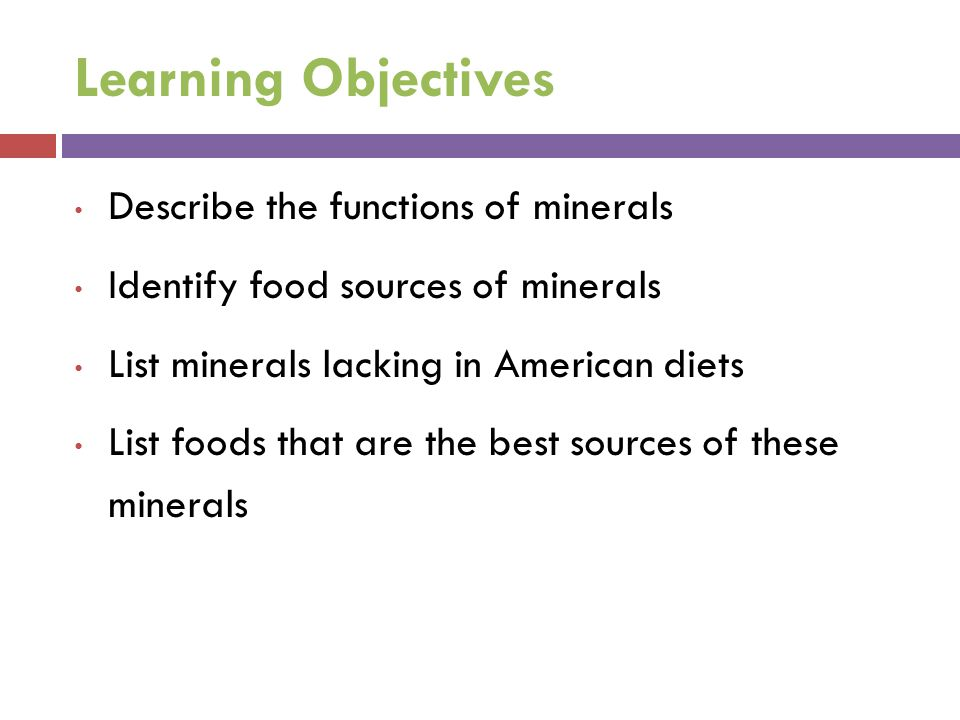 Learning Objectives Describe the functions of minerals Identify food sources of minerals List minerals lacking in American diets List foods that are the best sources of these minerals