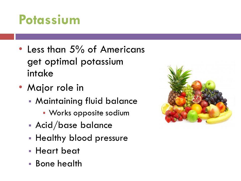 Potassium Less than 5% of Americans get optimal potassium intake Major role in  Maintaining fluid balance  Works opposite sodium  Acid/base balance  Healthy blood pressure  Heart beat  Bone health