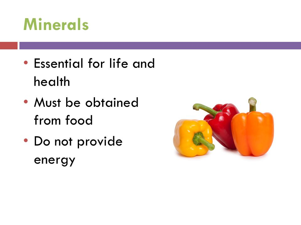 Minerals Essential for life and health Must be obtained from food Do not provide energy