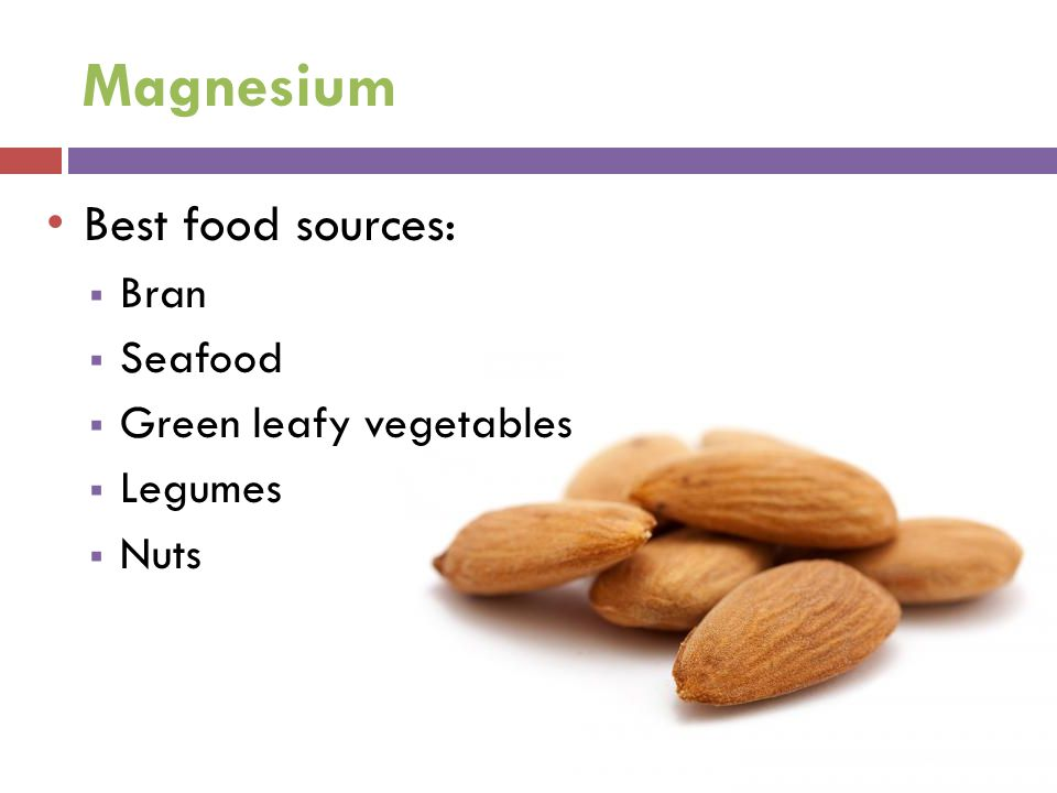 Magnesium Best food sources:  Bran  Seafood  Green leafy vegetables  Legumes  Nuts
