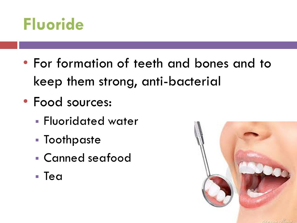 Fluoride For formation of teeth and bones and to keep them strong, anti-bacterial Food sources:  Fluoridated water  Toothpaste  Canned seafood  Tea