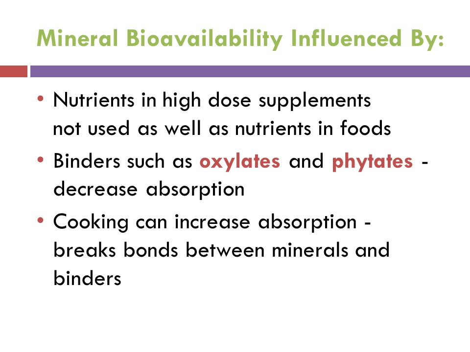 Mineral Bioavailability Influenced By: Nutrients in high dose supplements not used as well as nutrients in foods Binders such as oxylates and phytates - decrease absorption Cooking can increase absorption - breaks bonds between minerals and binders