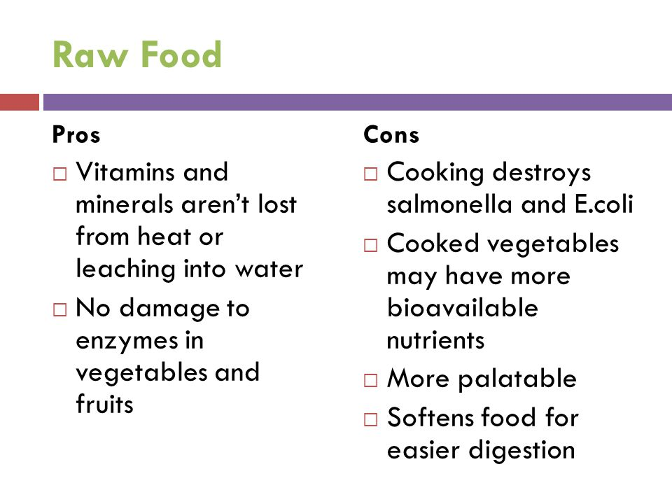 Raw Food Pros  Vitamins and minerals aren't lost from heat or leaching into water  No damage to enzymes in vegetables and fruits Cons  Cooking destroys salmonella and E.coli  Cooked vegetables may have more bioavailable nutrients  More palatable  Softens food for easier digestion