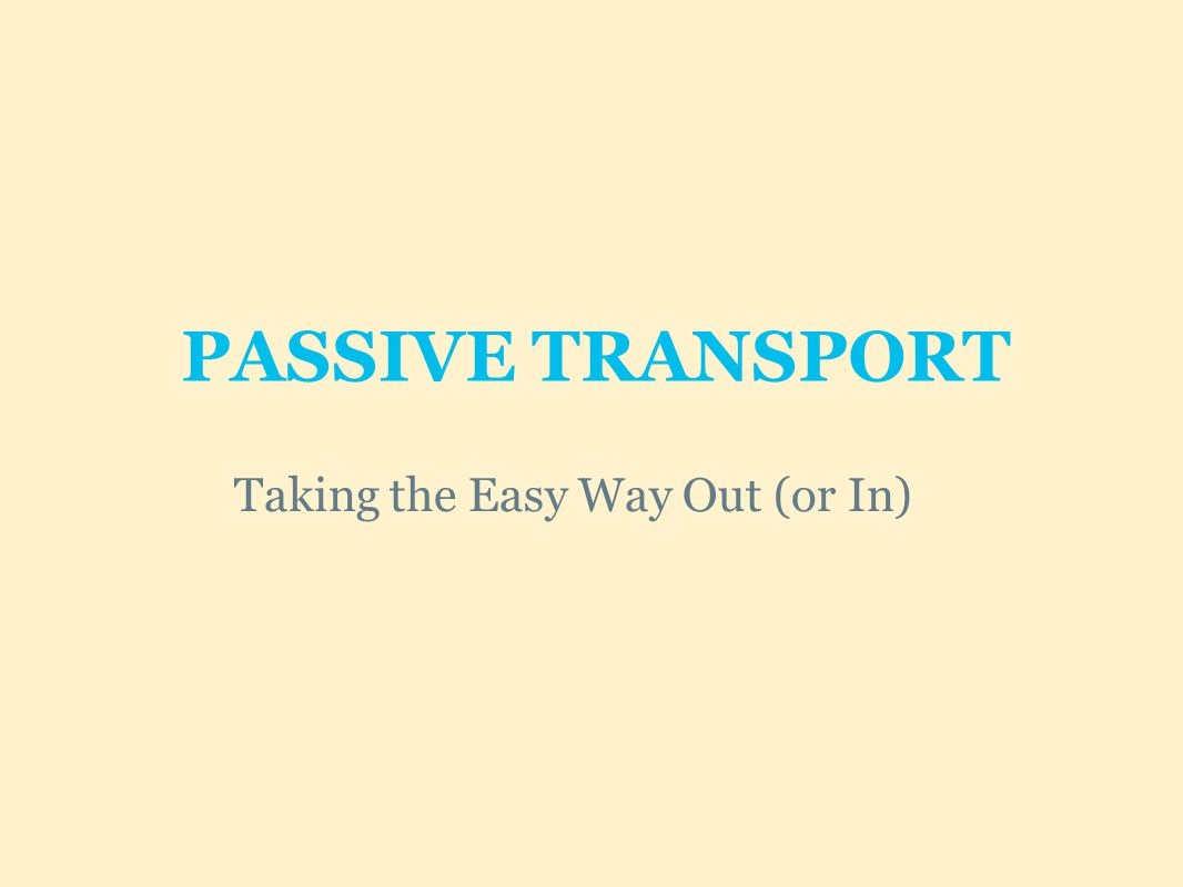 PASSIVE TRANSPORT Taking the Easy Way Out (or In)