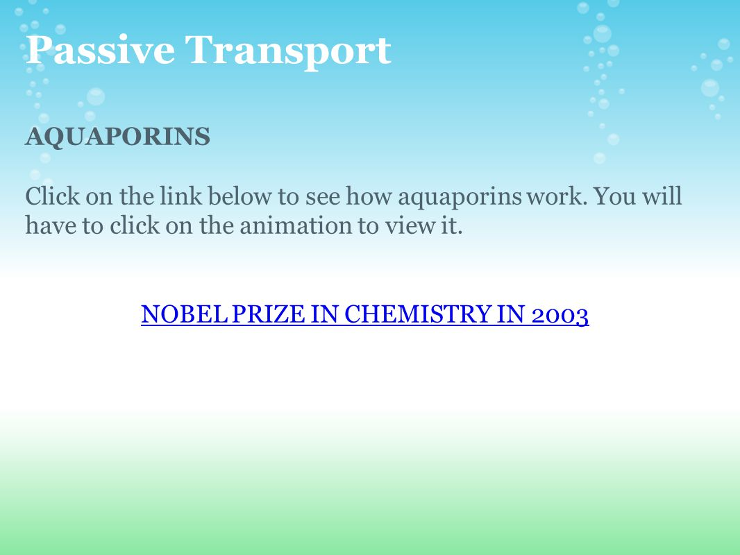 Passive Transport AQUAPORINS Click on the link below to see how aquaporins work. You will have to click on the animation to view it. NOBEL PRIZE IN CH