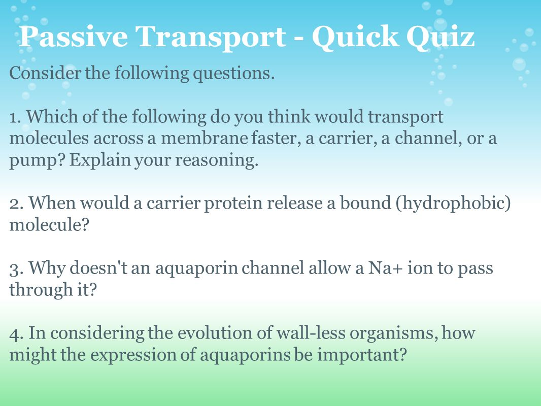 Passive Transport - Quick Quiz Consider the following questions. 1. Which of the following do you think would transport molecules across a membrane fa