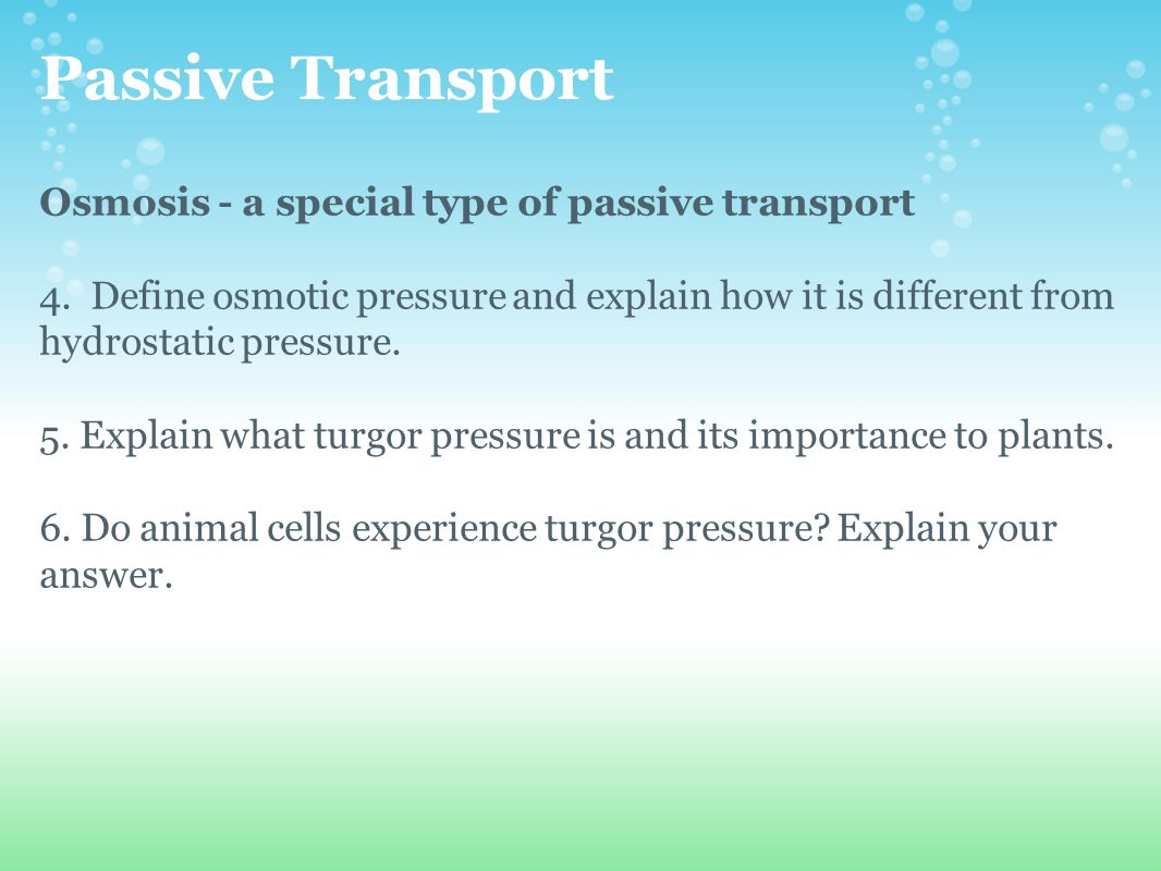 Passive Transport Osmosis - a special type of passive transport 4. Define osmotic pressure and explain how it is different from hydrostatic pressure.