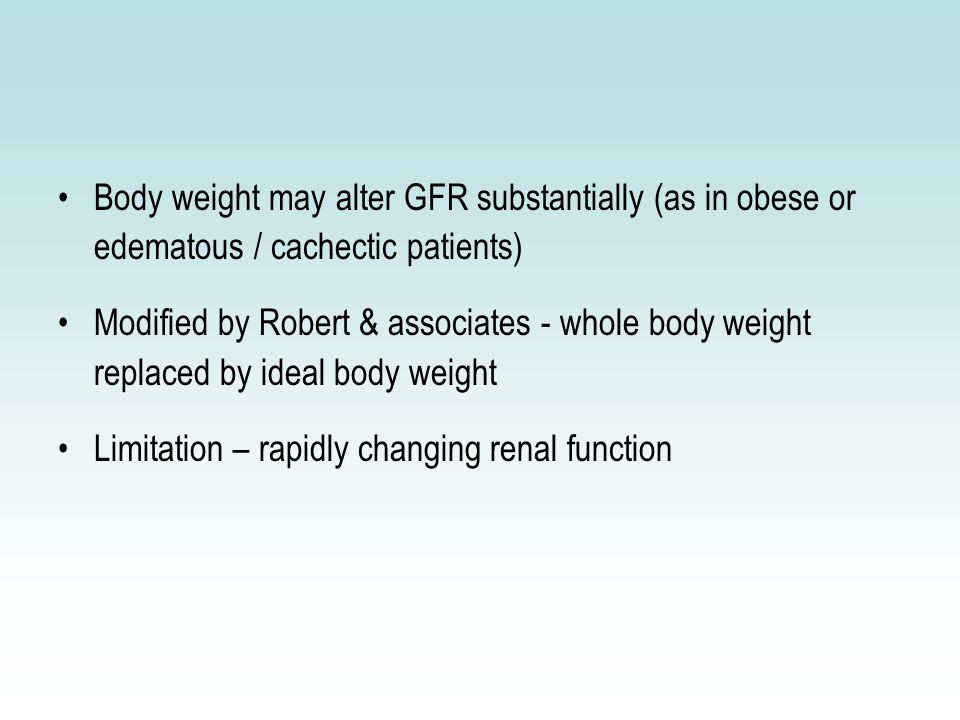 Body weight may alter GFR substantially (as in obese or edematous / cachectic patients) Modified by Robert & associates - whole body weight replaced by ideal body weight Limitation – rapidly changing renal function