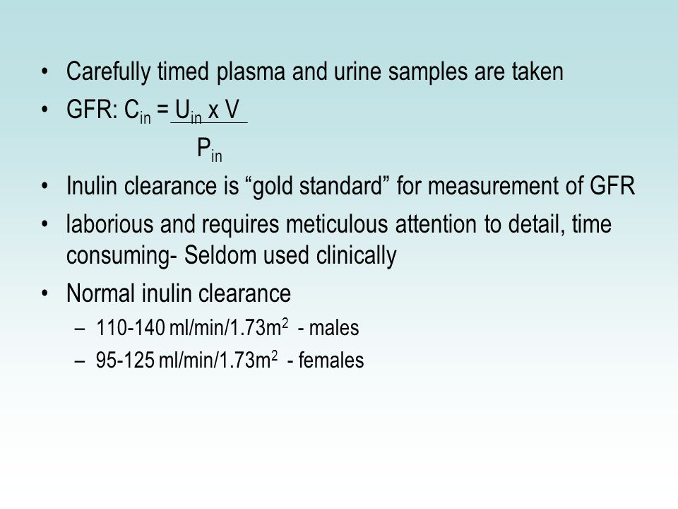 Carefully timed plasma and urine samples are taken GFR: C in = U in x V P in Inulin clearance is gold standard for measurement of GFR laborious and requires meticulous attention to detail, time consuming- Seldom used clinically Normal inulin clearance –110-140 ml/min/1.73m 2 - males –95-125 ml/min/1.73m 2 - females
