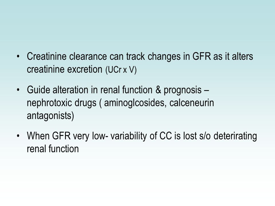 Creatinine clearance can track changes in GFR as it alters creatinine excretion (UCr x V) Guide alteration in renal function & prognosis – nephrotoxic drugs ( aminoglcosides, calceneurin antagonists) When GFR very low- variability of CC is lost s/o deterirating renal function