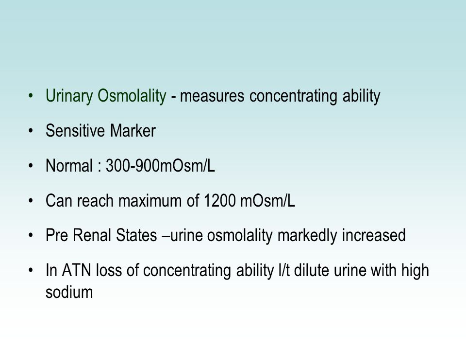 Urinary Osmolality - measures concentrating ability Sensitive Marker Normal : 300-900mOsm/L Can reach maximum of 1200 mOsm/L Pre Renal States –urine osmolality markedly increased In ATN loss of concentrating ability l/t dilute urine with high sodium