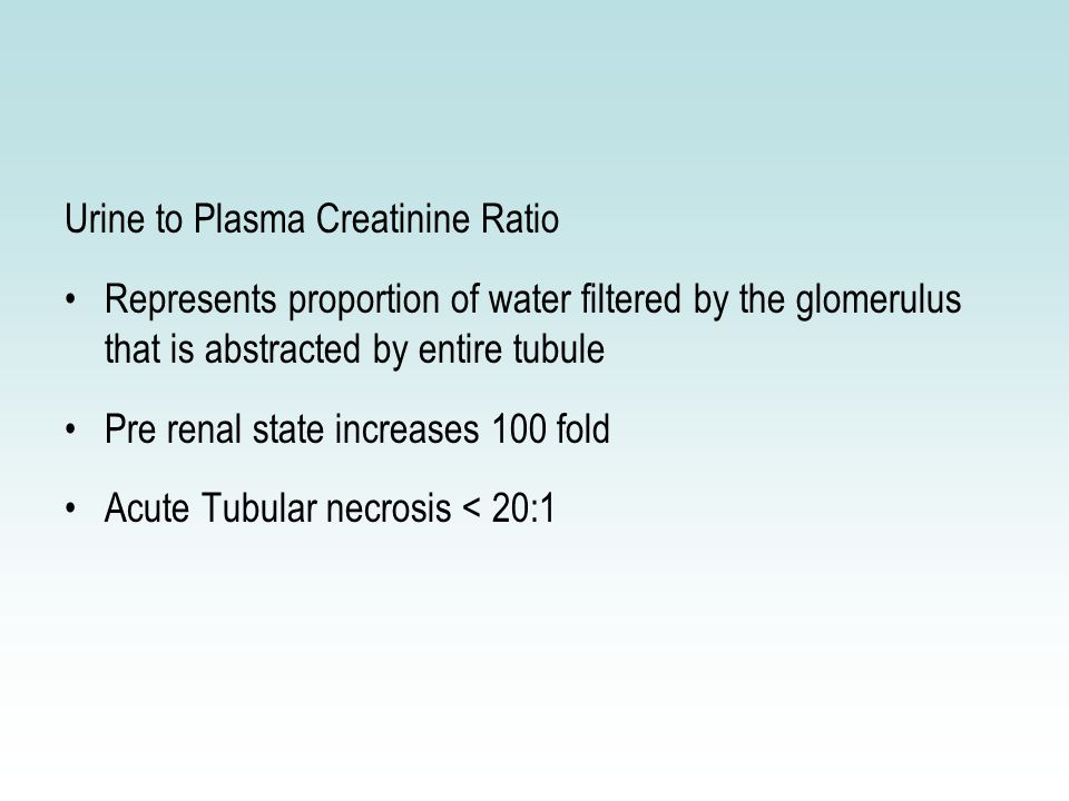 Urine to Plasma Creatinine Ratio Represents proportion of water filtered by the glomerulus that is abstracted by entire tubule Pre renal state increases 100 fold Acute Tubular necrosis < 20:1