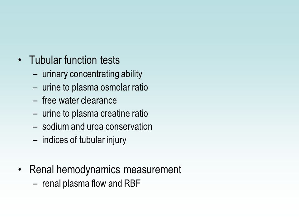 Tubular function tests –urinary concentrating ability –urine to plasma osmolar ratio –free water clearance –urine to plasma creatine ratio –sodium and urea conservation –indices of tubular injury Renal hemodynamics measurement –renal plasma flow and RBF