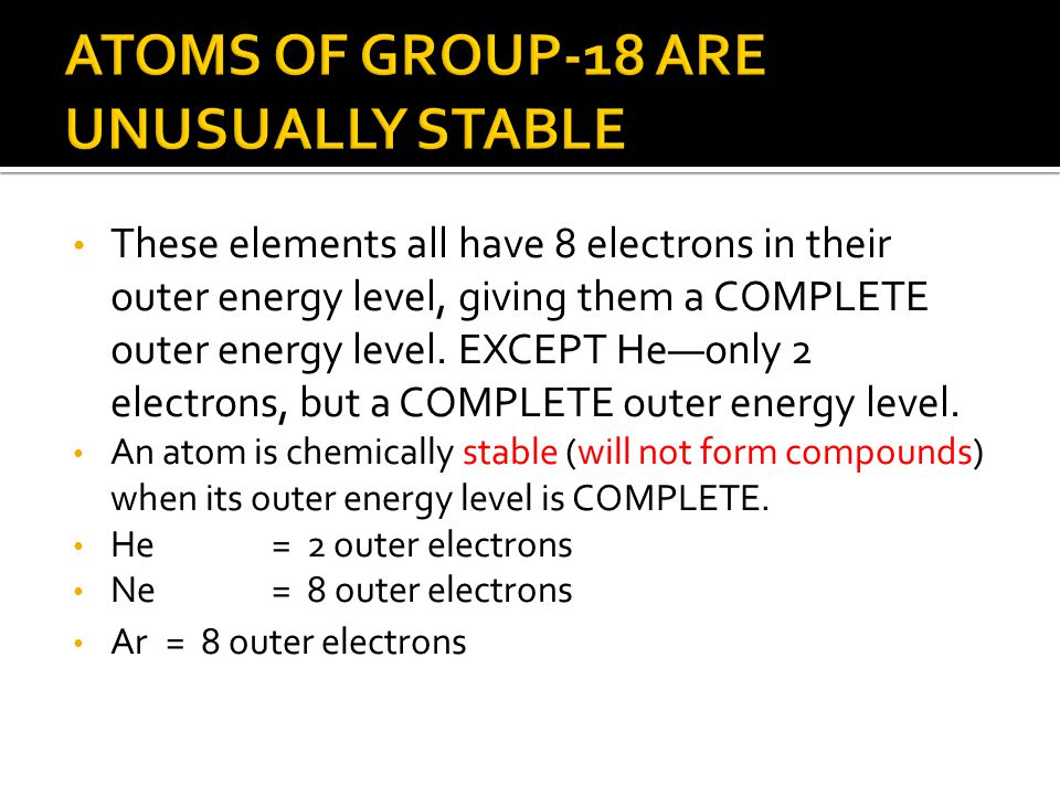 These elements all have 8 electrons in their outer energy level, giving them a COMPLETE outer energy level. EXCEPT He—only 2 electrons, but a COMPLETE