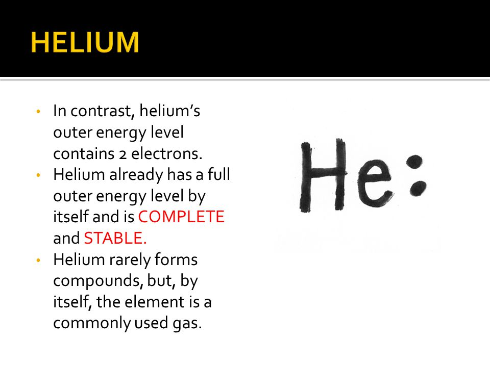 In contrast, helium's outer energy level contains 2 electrons. Helium already has a full outer energy level by itself and is COMPLETE and STABLE. Heli