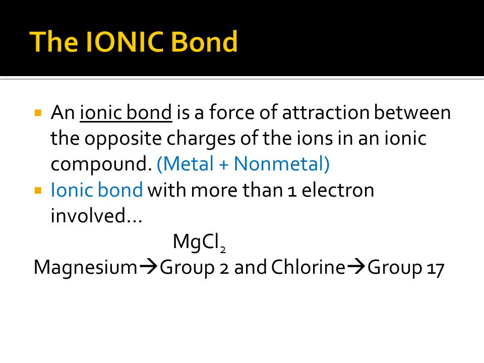  An ionic bond is a force of attraction between the opposite charges of the ions in an ionic compound. (Metal + Nonmetal)  Ionic bond with more than