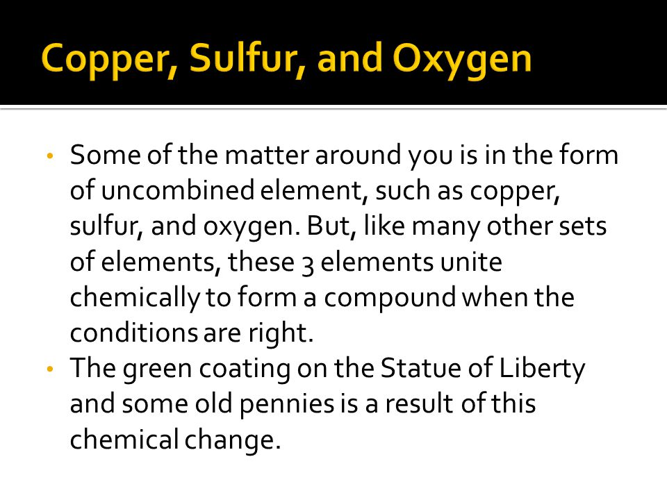 Some of the matter around you is in the form of uncombined element, such as copper, sulfur, and oxygen. But, like many other sets of elements, these 3