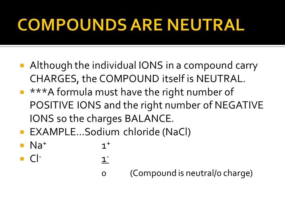  Although the individual IONS in a compound carry CHARGES, the COMPOUND itself is NEUTRAL.  ***A formula must have the right number of POSITIVE IONS