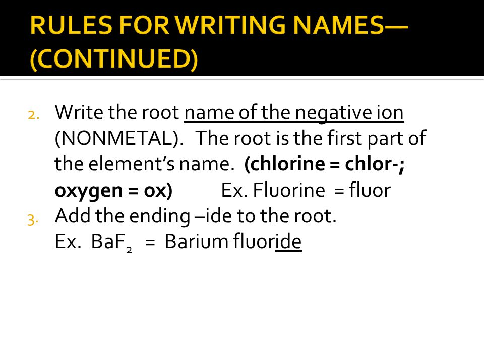 2. Write the root name of the negative ion (NONMETAL). The root is the first part of the element's name. (chlorine = chlor-; oxygen = ox) Ex. Fluorine