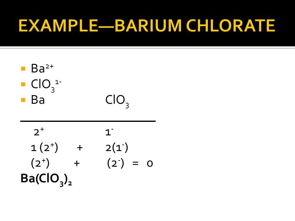  Ba 2+  ClO 3 1-  BaClO 3 _____________________ 2 + 1 - 1 (2 + ) +2(1 - ) (2 + ) + (2 - ) = 0 Ba(ClO 3 ) 2