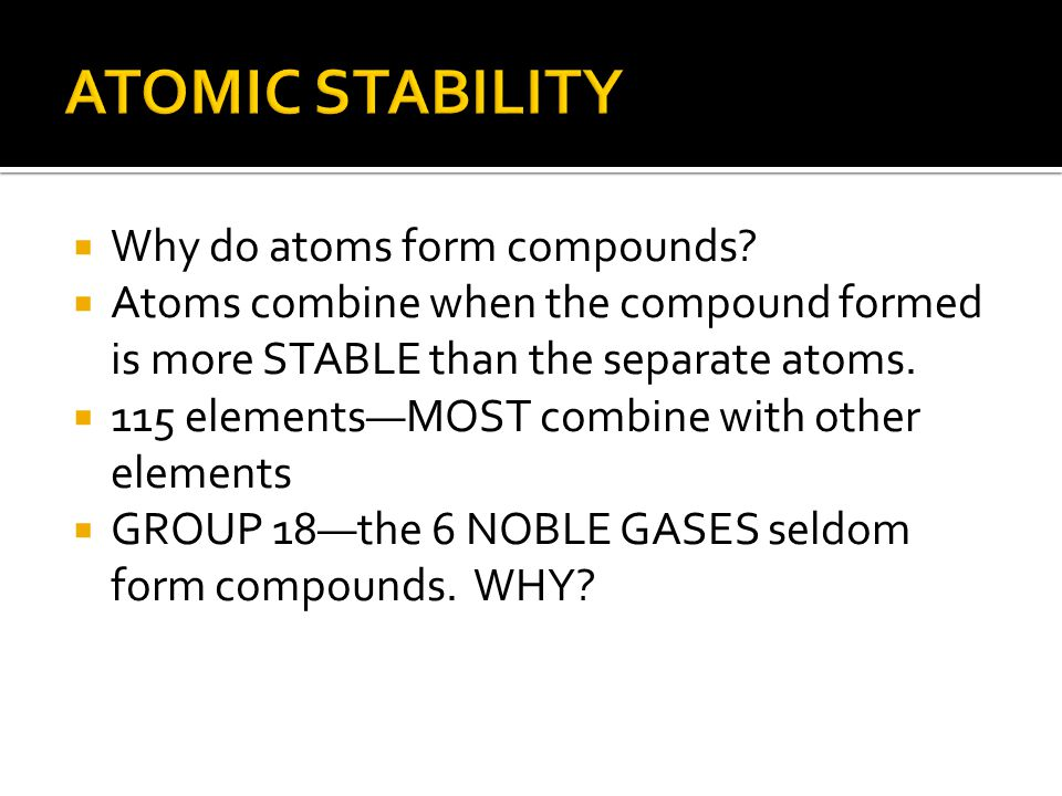  Why do atoms form compounds?  Atoms combine when the compound formed is more STABLE than the separate atoms.  115 elements—MOST combine with other