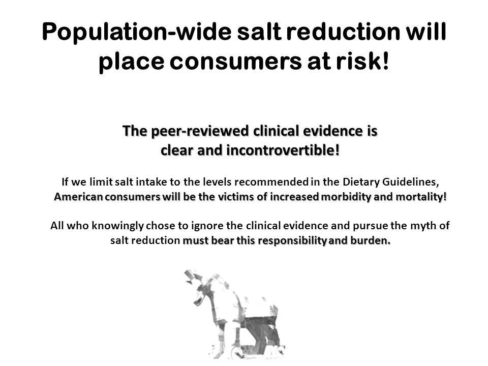 Population-wide salt reduction will place consumers at risk! The peer-reviewed clinical evidence is clear and incontrovertible! American consumers wil
