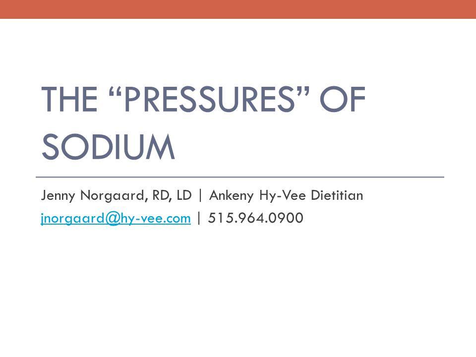 THE PRESSURES OF SODIUM Jenny Norgaard, RD, LD | Ankeny Hy-Vee Dietitian jnorgaard@hy-vee.comjnorgaard@hy-vee.com | 515.964.0900