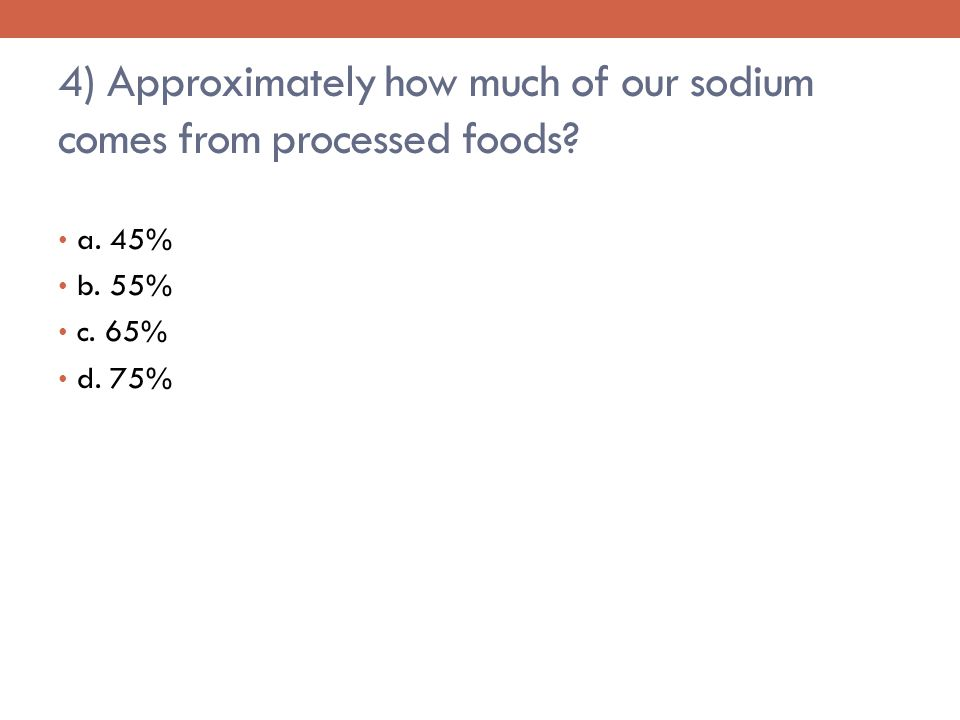 4) Approximately how much of our sodium comes from processed foods a. 45% b. 55% c. 65% d. 75%