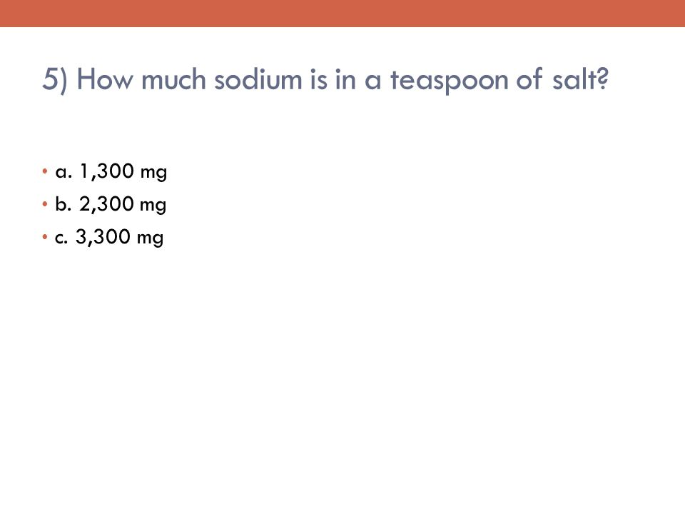 5) How much sodium is in a teaspoon of salt a. 1,300 mg b. 2,300 mg c. 3,300 mg