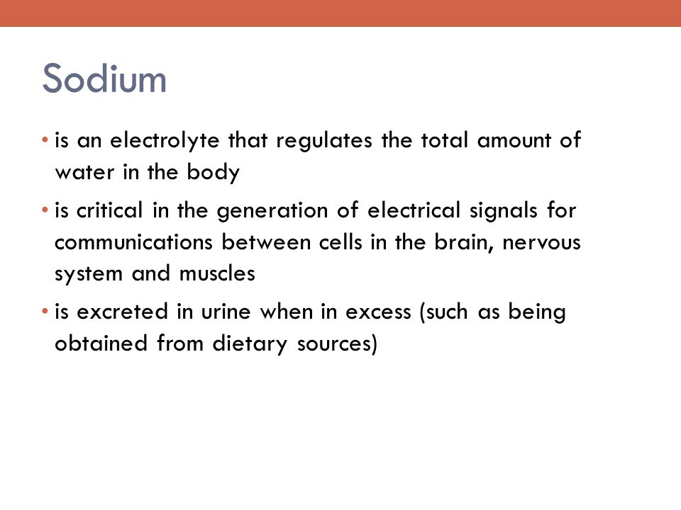 Sodium is an electrolyte that regulates the total amount of water in the body is critical in the generation of electrical signals for communications between cells in the brain, nervous system and muscles is excreted in urine when in excess (such as being obtained from dietary sources)