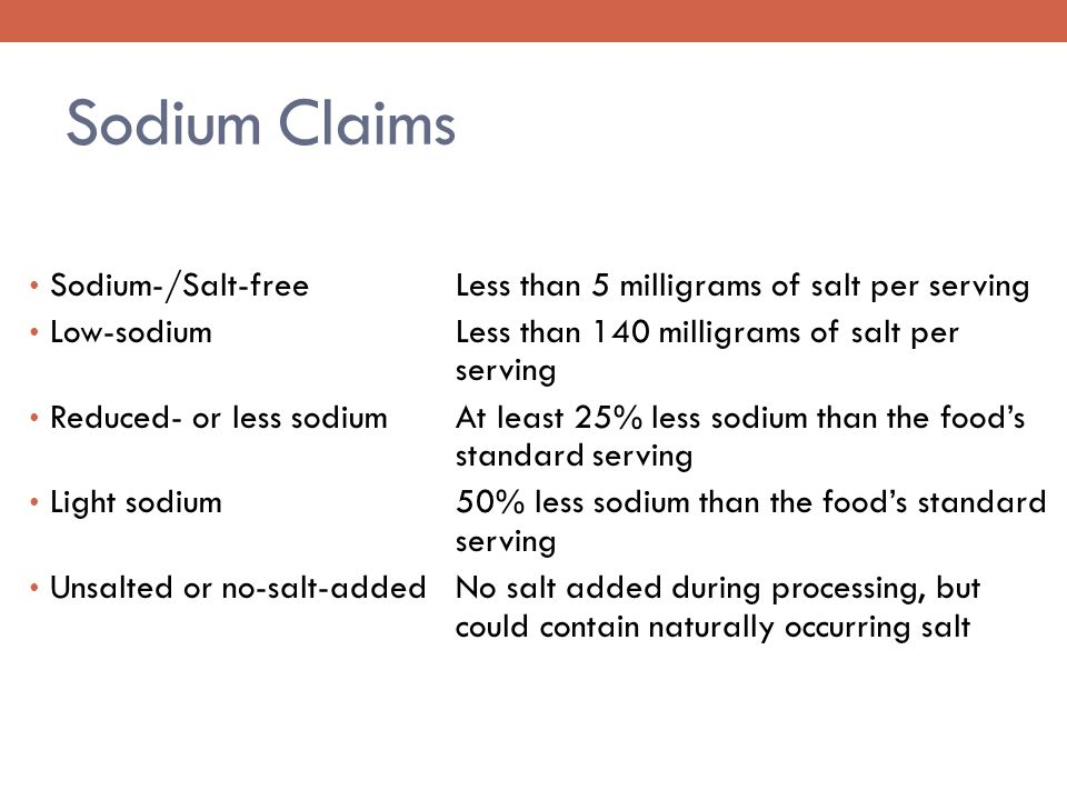 Sodium Claims Sodium-/Salt-freeLess than 5 milligrams of salt per serving Low-sodiumLess than 140 milligrams of salt per serving Reduced- or less sodiumAt least 25% less sodium than the food's standard serving Light sodium 50% less sodium than the food's standard serving Unsalted or no-salt-addedNo salt added during processing, but could contain naturally occurring salt