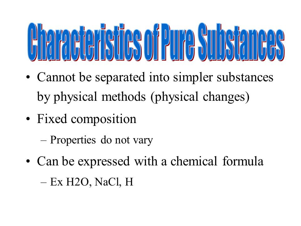 Cannot be separated into simpler substances by physical methods (physical changes) Fixed composition –Properties do not vary Can be expressed with a c