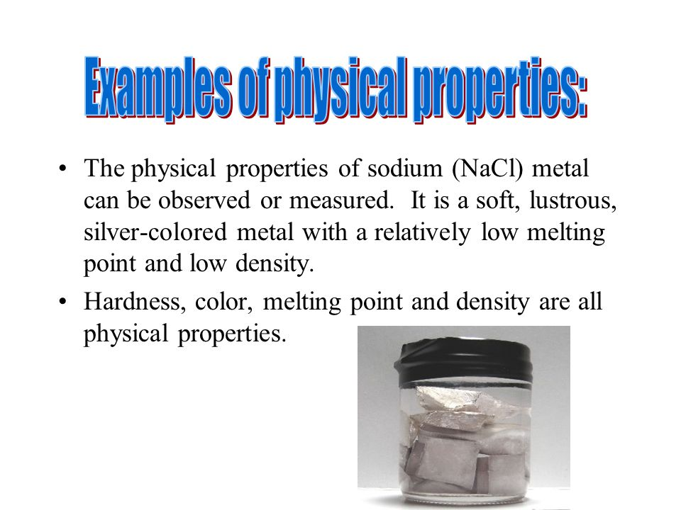 The physical properties of sodium (NaCl) metal can be observed or measured. It is a soft, lustrous, silver-colored metal with a relatively low melting