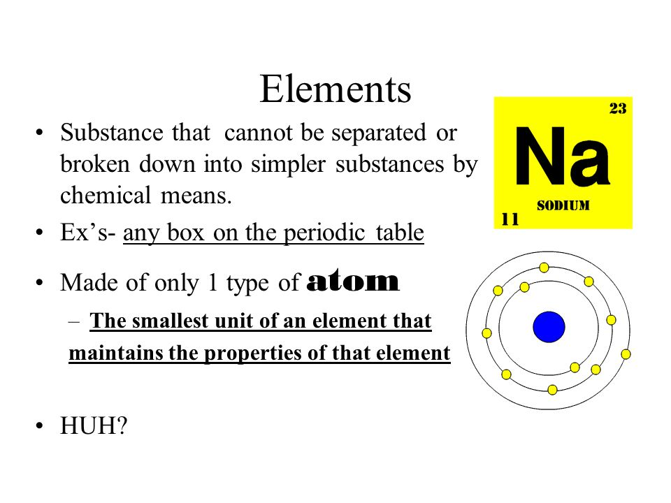 Elements Substance that cannot be separated or broken down into simpler substances by chemical means. Ex's- any box on the periodic table Made of only