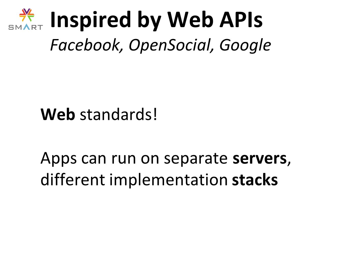 Web standards! Apps can run on separate servers, different implementation stacks Inspired by Web APIs Facebook, OpenSocial, Google