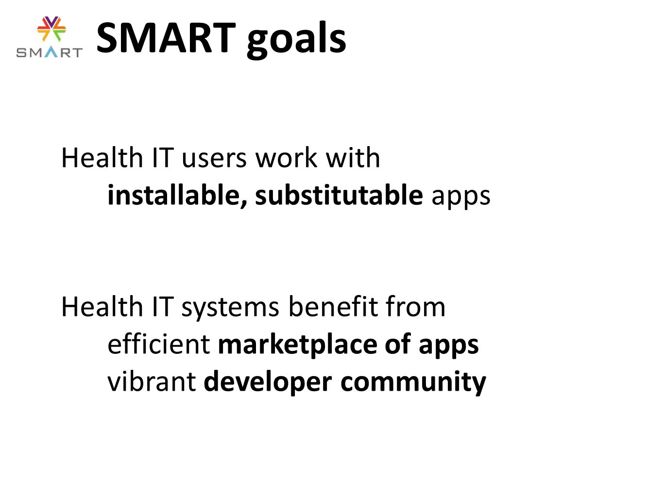 SMART goals Health IT users work with installable, substitutable apps Health IT systems benefit from efficient marketplace of apps vibrant developer community