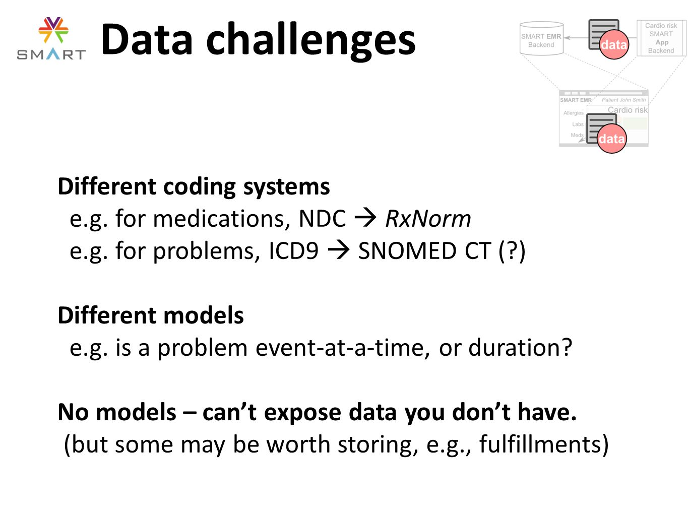 Data challenges Different coding systems e.g. for medications, NDC  RxNorm e.g. for problems, ICD9  SNOMED CT (?) Different models e.g. is a problem