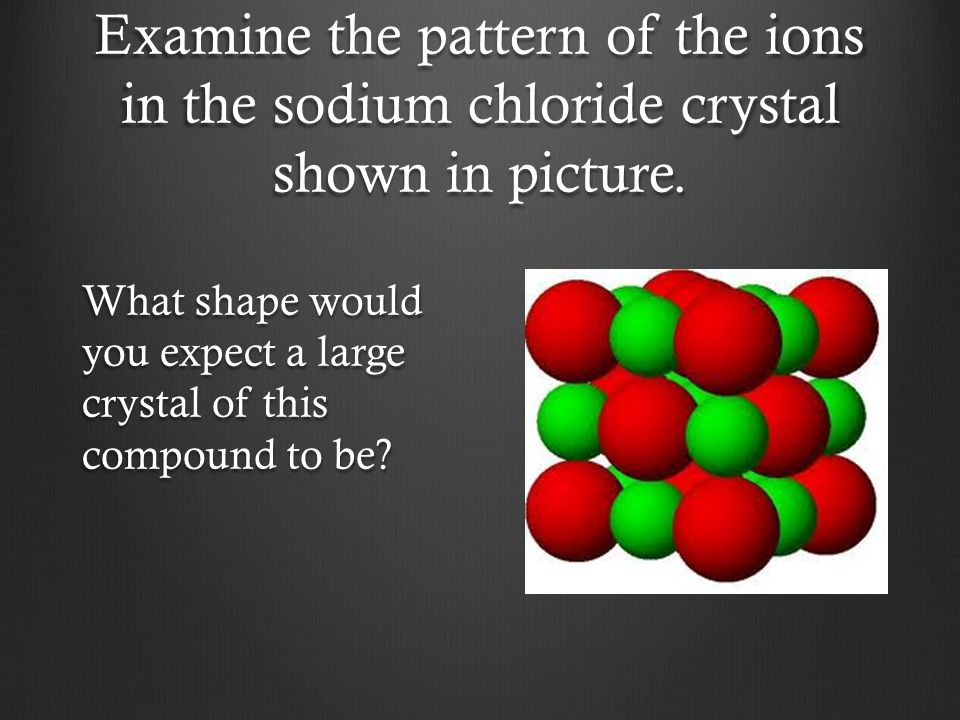 Examine the pattern of the ions in the sodium chloride crystal shown in picture. What shape would you expect a large crystal of this compound to be?